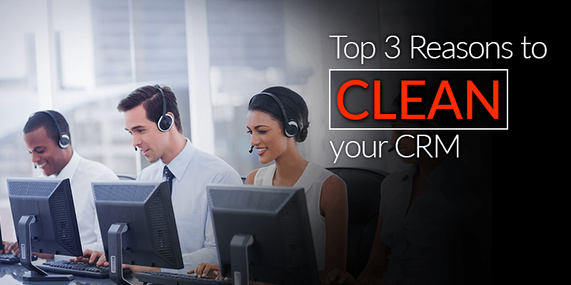 Top 3 Reasons To Clean Your CRM