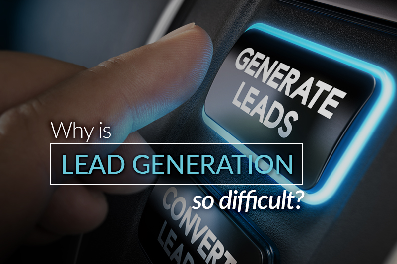 Why is lead generation so difficult?